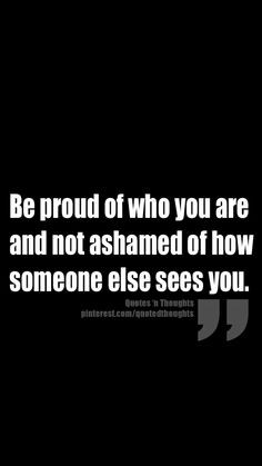 Be proud of who you are and not ashamed of how someone else sees you ...