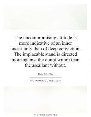 is more indicative of an inner uncertainty than of deep conviction ...