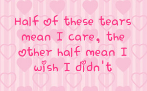 half of these tears mean i care the other half mean i wish i didn t