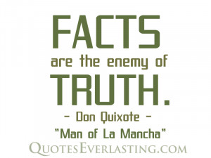 "Facts are the enemy of truth."" – Don Quixote"