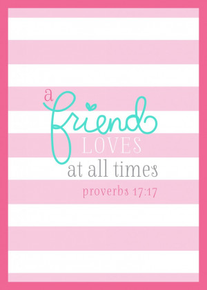 "friend loves at all times."" Proverbs 17:17."