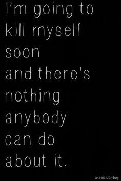 Want To Kill Myself Quotes I'm going to kill myself soon