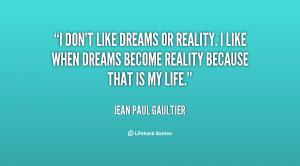 don't like dreams or reality. I like when dreams become reality ...