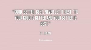 Good, better, best. Never let it rest. 'Til your good is better and ...