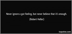 Never ignore a gut feeling, but never believe that it's enough ...