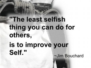 The least selfish thing you can do for others is to improve your Self ...