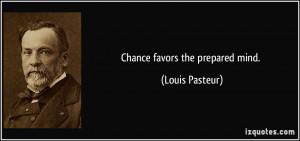 Chance favors the prepared mind. - Louis Pasteur