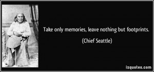Take only memories, leave nothing but footprints. - Chief Seattle