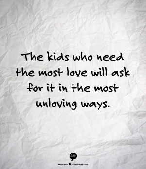 ... kids who need the most love will ask for it in the most unloving ways