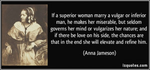 superior woman marry a vulgar or inferior man, he makes her miserable ...