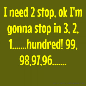need 2 stop, ok I'm gonna stop in 3, 2, 1.....hundred! 99, 98,97 ...