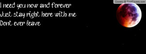 need you now and foreverJust stay right here with meDon't ever leave ...