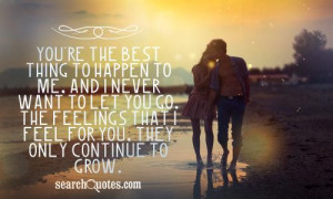 You're the best thing to happen to me, and I never want to let you go ...