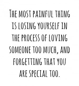 ... of loving someone too much, and forgetting that you are special too