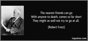 ... so far shortThey might as well not try to go at all. - Robert Frost