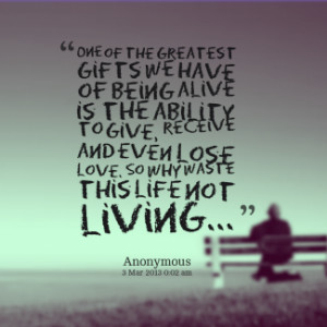 ... give, receive and even lose love. So why waste this life not living