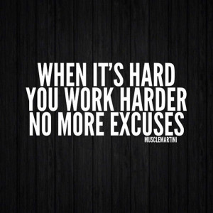 When it's hard you work harder. no more excuses.