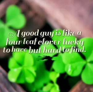 good guy is like a four leaf clover lucky to have but hard to find ...