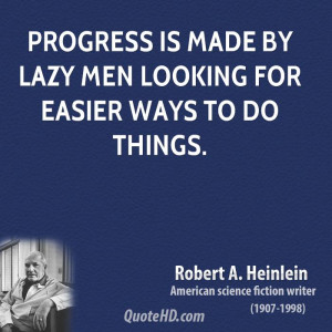 Progress is made by lazy men looking for easier ways to do things.