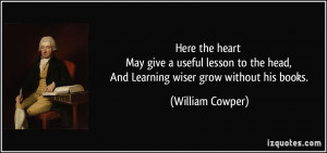 Here the heart May give a useful lesson to the head, And Learning ...