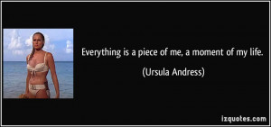 Everything is a piece of me, a moment of my life. - Ursula Andress