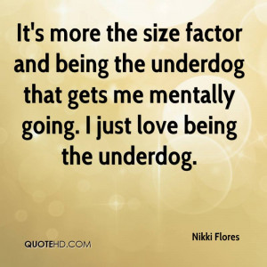 ... underdog that gets me mentally going. I just love being the underdog
