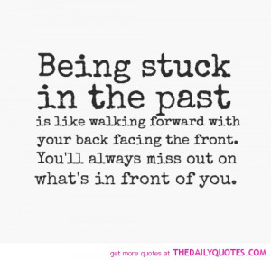 Being Stuck In The Past Is Like Walking Forward With Your Back Facing ...