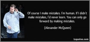 ... learn. You can only go forward by making mistakes. - Alexander McQueen
