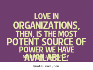 Margaret J. Wheatley picture quotes - Love in organizations, then, is ...