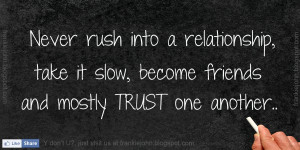 Never rush into a relationship, take it slow, become friends and ...