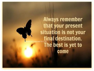 ... present situation is not your final destination. The best is yet to