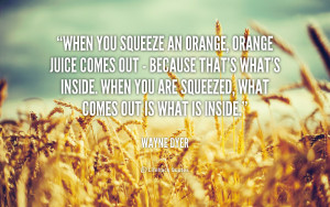 quote-Wayne-Dyer-when-you-squeeze-an-orange-orange-juice-42356.png
