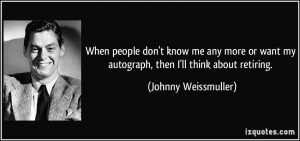 When people don't know me any more or want my autograph, then I'll ...