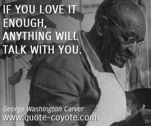 "... also – if you love them enough."" ― George Washington Carver"