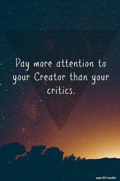 Pay more attention to your Creator than your critics!!! #Christian # ...