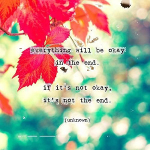 Everything Will Be Okay In The End, If It's Not Okay, It's Not The ...
