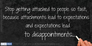 Stop getting attached to people so fast, because attachments lead to ...