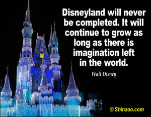 Disneyland will never be completed It will continue to grow as