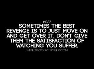 Sometimes the best revenge is to just move on and get over it. Don't ...