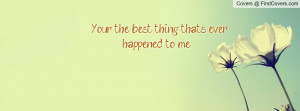 your the best thing that's ever happened to me ... (: , Pictures