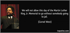 ... King, Jr. Memorial to go without somebody going to jail. - Cornel West