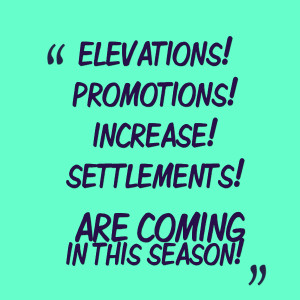 Quotes Picture: elevations!promotions!increase!settlements! are coming ...