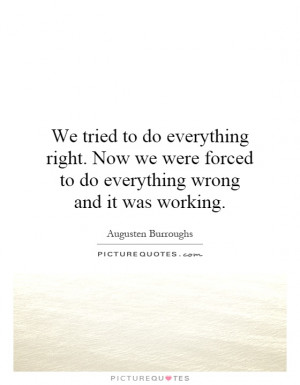 ... forced to do everything wrong and it was working. Picture Quote #1