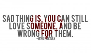 ... you can still love someone and be wrong for them elvis presley quotes