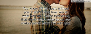 You know I'd fall apart without you. I don't know how you do what you ...