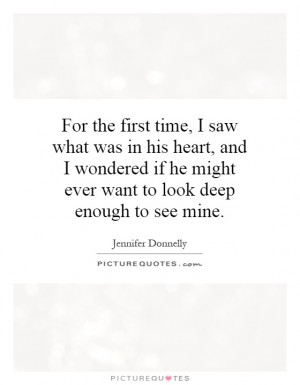 For the first time, I saw what was in his heart, and I wondered if he ...