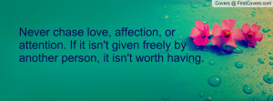 Never chase love, affection, or attention. If it isn't given freely by ...