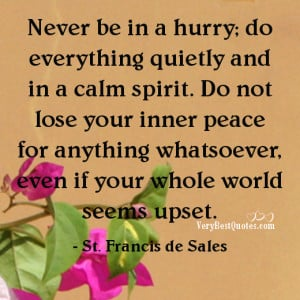 Never be in a hurry; do everything quietly and in a calm spirit. Do ...