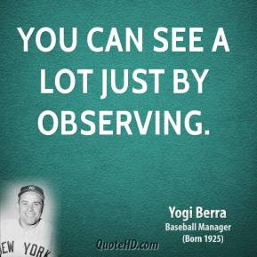 Yogi Berra - You can see a lot just by observing.