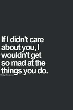 ... didn't care about you, I wouldn't get so mad at the things you do